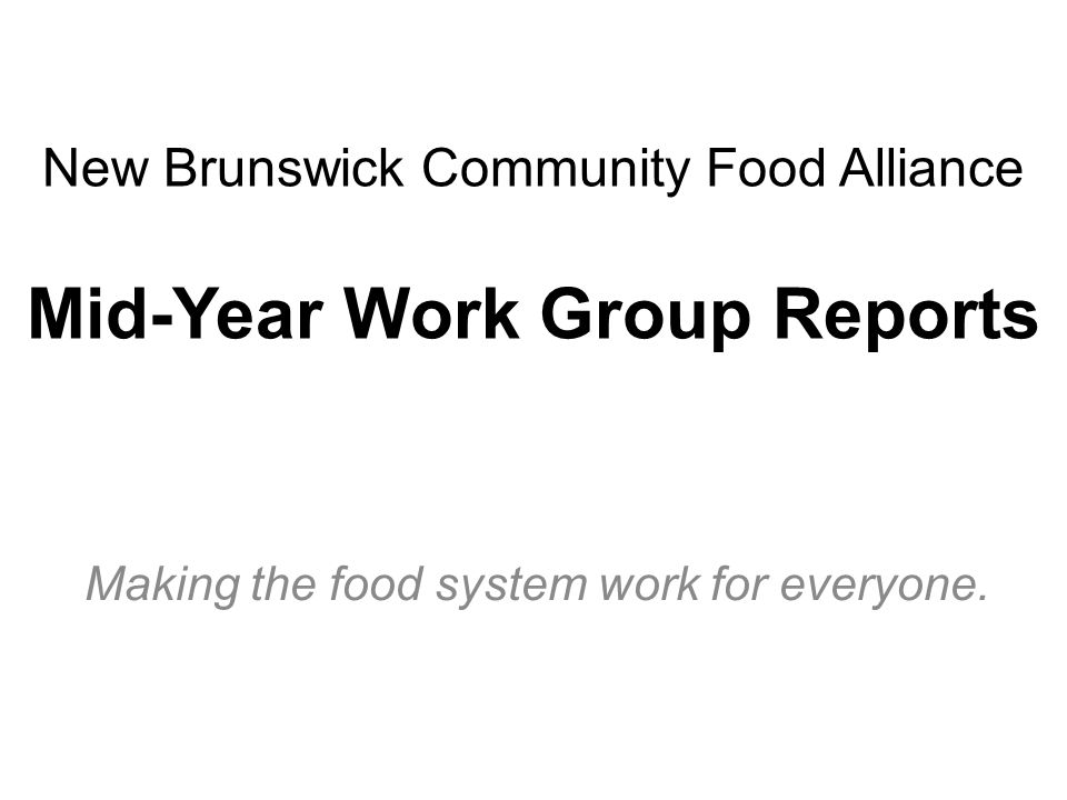 New Brunswick Community Food Alliance Mid-Year Work Group Reports Making the food system work for everyone.