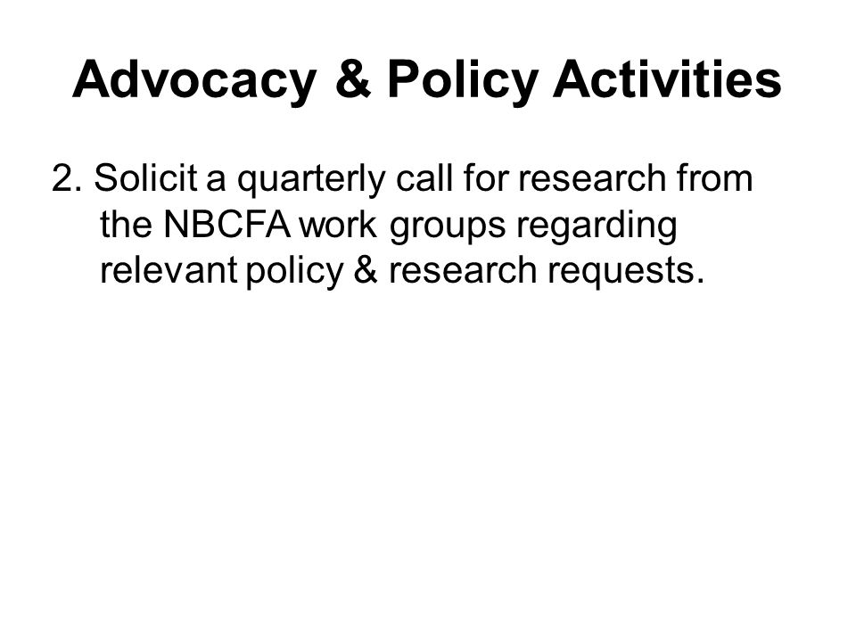 Advocacy & Policy Activities 2. Solicit a quarterly call for research from the NBCFA work groups regarding relevant policy & research requests.