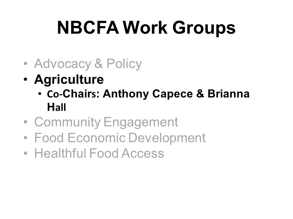 NBCFA Work Groups Advocacy & Policy Agriculture Co- Chair s : Anthony Capece & Brianna H all Community Engagement Food Economic Development Healthful