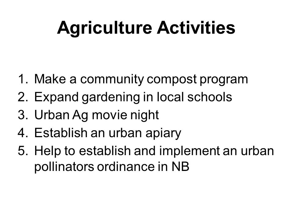 Agriculture Activities 1.Make a community compost program 2.Expand gardening in local schools 3.Urban Ag movie night 4.Establish an urban apiary 5.Hel