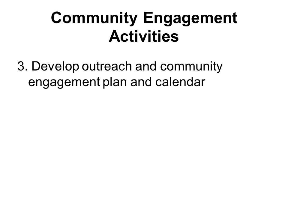 Community Engagement Activities 3. Develop outreach and community engagement plan and calendar