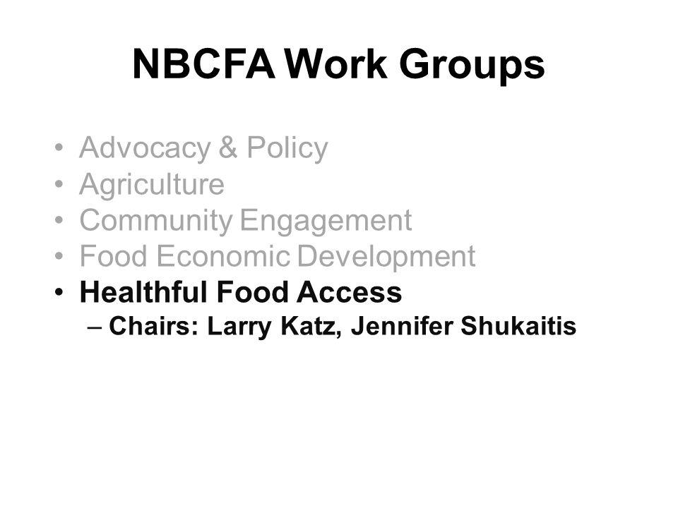 NBCFA Work Groups Advocacy & Policy Agriculture Community Engagement Food Economic Development Healthful Food Access –Chairs: Larry Katz, Jennifer Shu