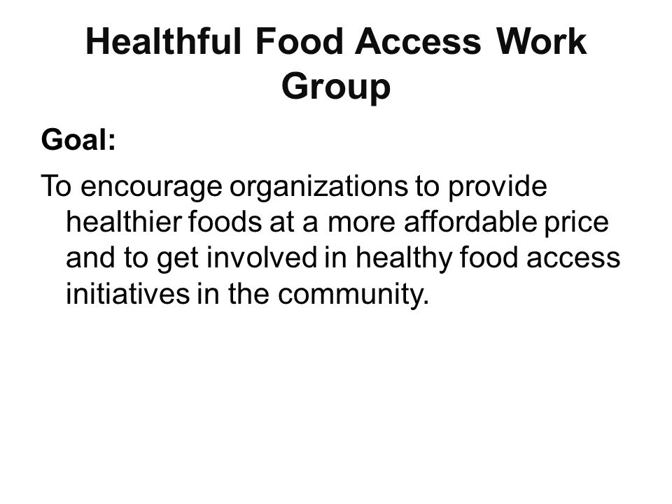 Healthful Food Access Work Group Goal: To encourage organizations to provide healthier foods at a more affordable price and to get involved in healthy