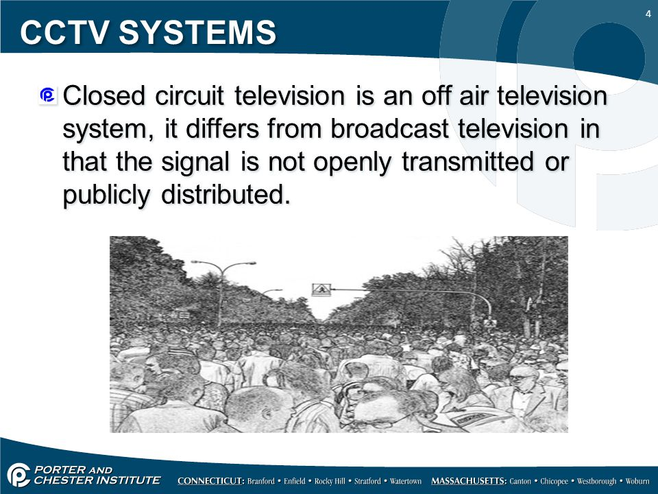 4 CCTV SYSTEMS Closed circuit television is an off air television system, it differs from broadcast television in that the signal is not openly transm