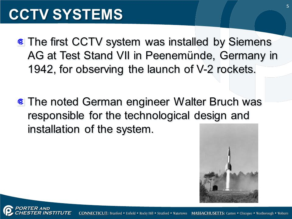 5 CCTV SYSTEMS The first CCTV system was installed by Siemens AG at Test Stand VII in Peenemünde, Germany in 1942, for observing the launch of V-2 roc