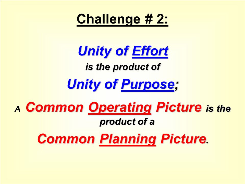 Challenge # 2: Unity of Effort is the product of Unity of Purpose; Common Operating Picture is the product of a A Common Operating Picture is the product of a Common Planning Picture.
