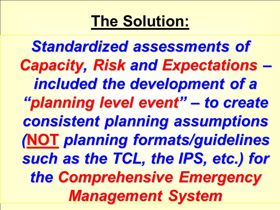 The Solution: Standardized assessments of Capacity, Risk and Expectations – included the development of a planning level event – to create consistent planning assumptions (NOT planning formats/guidelines such as the TCL, the IPS, etc.) for the Comprehensive Emergency Management System