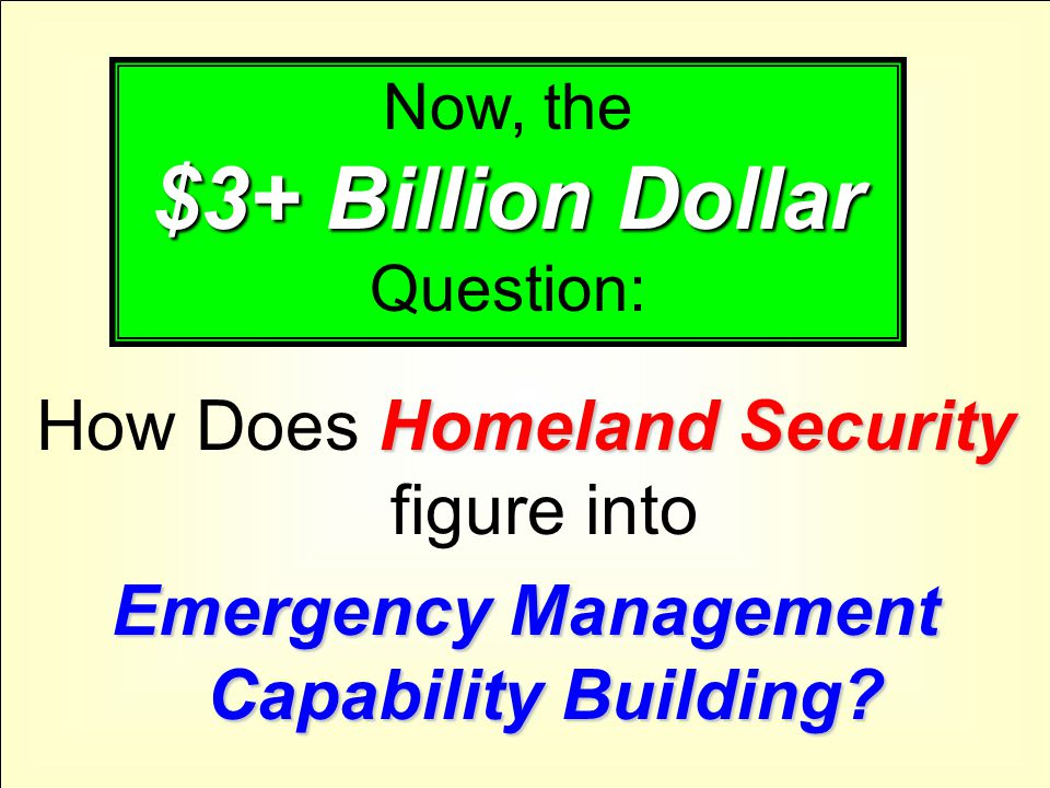 Homeland Security How Does Homeland Security figure into Emergency Management Capability Building? $3+ Billion Dollar Now, the $3+ Billion Dollar Ques