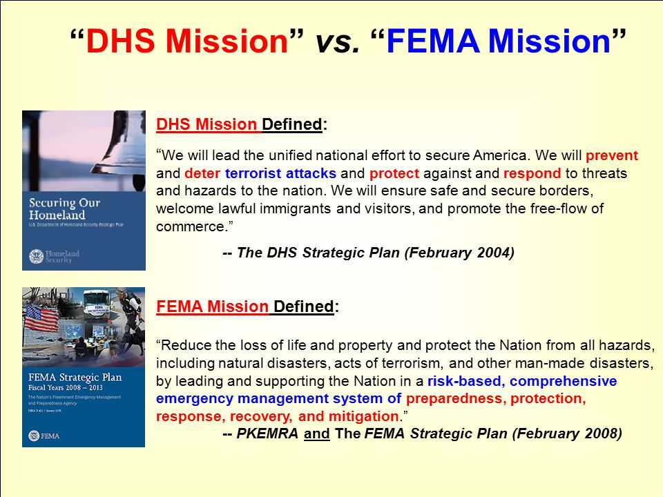 FEMA Mission Defined: Reduce the loss of life and property and protect the Nation from all hazards, including natural disasters, acts of terrorism, and other man-made disasters, by leading and supporting the Nation in a risk-based, comprehensive emergency management system of preparedness, protection, response, recovery, and mitigation. -- PKEMRA and The FEMA Strategic Plan (February 2008) DHS Mission Defined: We will lead the unified national effort to secure America.