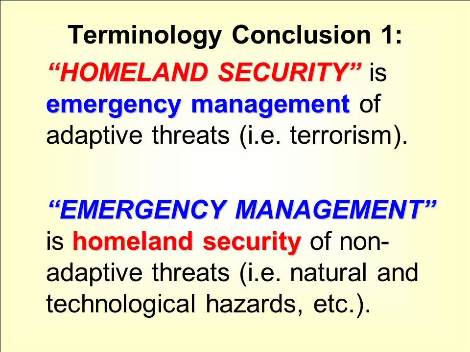 "Terminology Conclusion 1: ""HOMELAND SECURITY"" emergency management ""HOMELAND SECURITY"" is emergency management of adaptive threats (i.e. terrorism). """