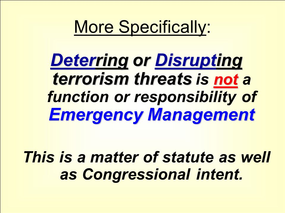 More Specifically: Deterring or Disrupting terrorism threats not Emergency Management Deterring or Disrupting terrorism threats is not a function or responsibility of Emergency Management This is a matter of statute as well as Congressional intent.
