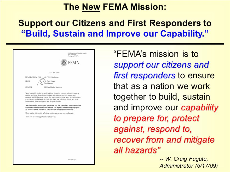 support our citizens and first responders capability to prepare for, protect against, respond to, recover from and mitigate all hazards FEMA's mission is to support our citizens and first responders to ensure that as a nation we work together to build, sustain and improve our capability to prepare for, protect against, respond to, recover from and mitigate all hazards -- W.