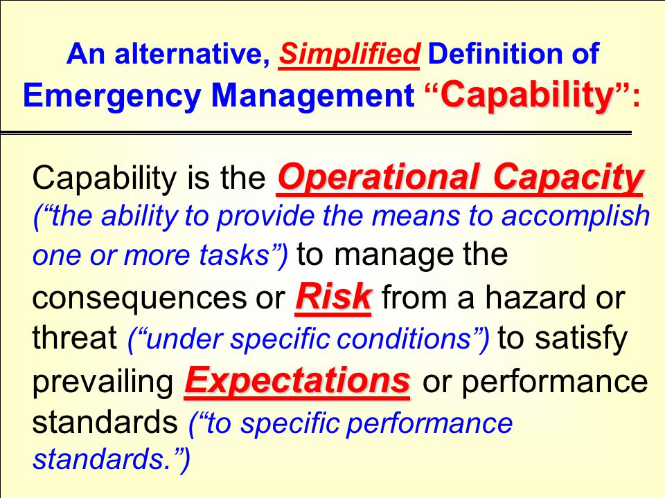Operational Capacity Risk Expectations Capability is the Operational Capacity ( the ability to provide the means to accomplish one or more tasks ) to manage the consequences or Risk from a hazard or threat ( under specific conditions ) to satisfy prevailing Expectations or performance standards ( to specific performance standards. ) Capability An alternative, Simplified Definition of Emergency Management Capability :