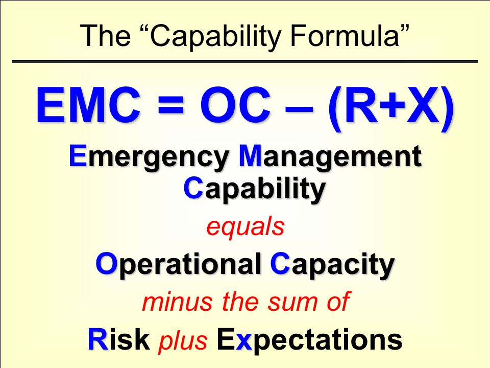 The Capability Formula EMC = OC – (R+X) Emergency Management Capability equals Operational Capacity minus the sum of Rx Risk plus Expectations
