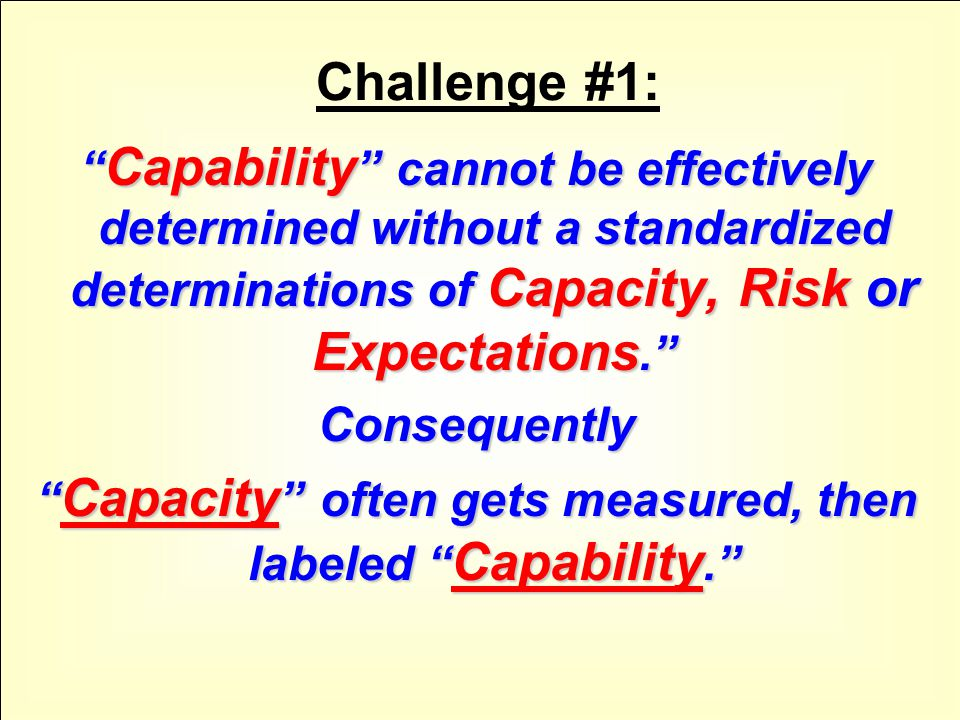 Challenge #1: Capability cannot be effectively determined without a standardized determinations of Capacity, Risk or Expectations. Consequently Capacity often gets measured, then labeled Capability.