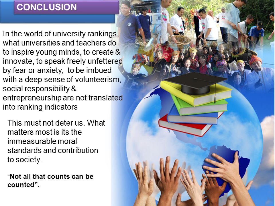 CONCLUSION In the world of university rankings, what universities and teachers do to inspire young minds, to create & innovate, to speak freely unfettered by fear or anxiety, to be imbued with a deep sense of volunteerism, social responsibility & entrepreneurship are not translated into ranking indicators This must not deter us.