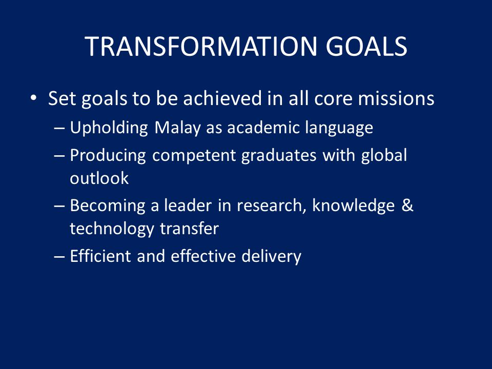 TRANSFORMATION GOALS Set goals to be achieved in all core missions – Upholding Malay as academic language – Producing competent graduates with global outlook – Becoming a leader in research, knowledge & technology transfer – Efficient and effective delivery