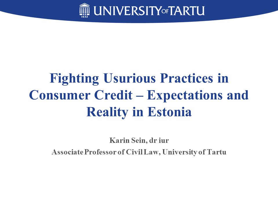 Fighting Usurious Practices in Consumer Credit – Expectations and Reality in Estonia Karin Sein, dr iur Associate Professor of Civil Law, University of Tartu