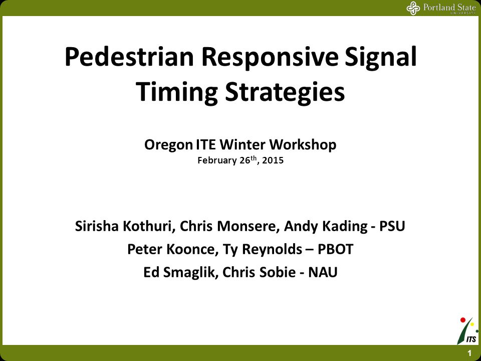 Pedestrian Responsive Signal Timing Strategies Oregon ITE Winter Workshop February 26 th, 2015 Sirisha Kothuri, Chris Monsere, Andy Kading - PSU Peter
