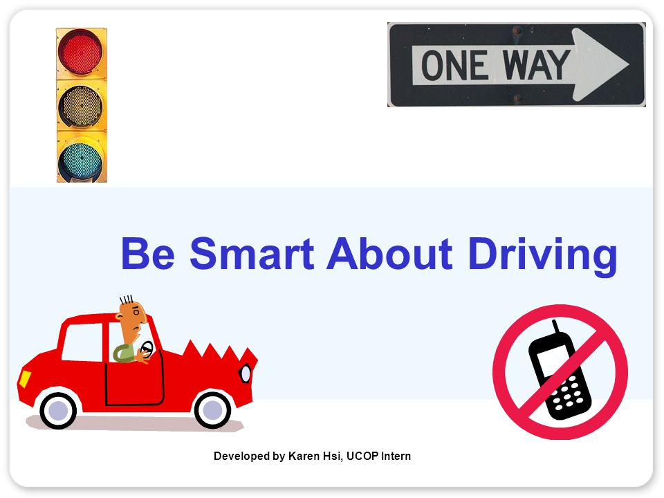 Be Smart About Driving Developed by Karen Hsi, UCOP Intern