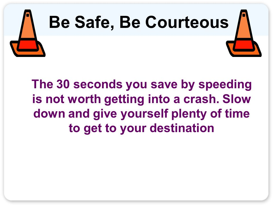 Be Safe, Be Courteous The 30 seconds you save by speeding is not worth getting into a crash.