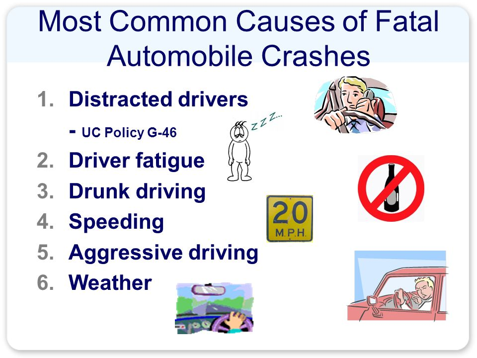 Most Common Causes of Fatal Automobile Crashes 1.Distracted drivers - UC Policy G-46 2.Driver fatigue 3.Drunk driving 4.Speeding 5.Aggressive driving 6.Weather