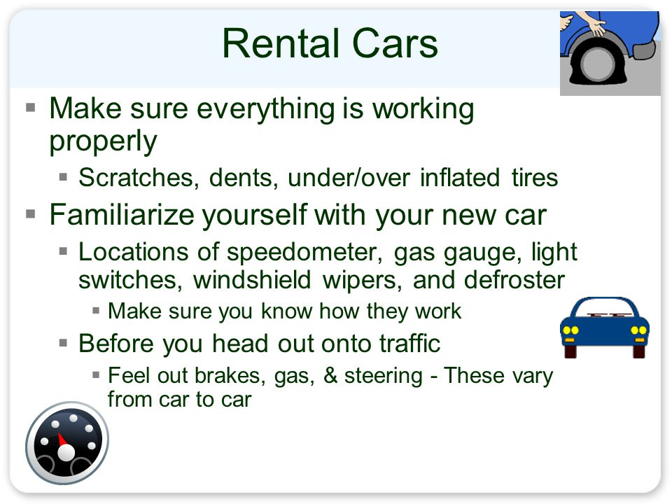 Rental Cars  Make sure everything is working properly  Scratches, dents, under/over inflated tires  Familiarize yourself with your new car  Locations of speedometer, gas gauge, light switches, windshield wipers, and defroster  Make sure you know how they work  Before you head out onto traffic  Feel out brakes, gas, & steering - These vary from car to car