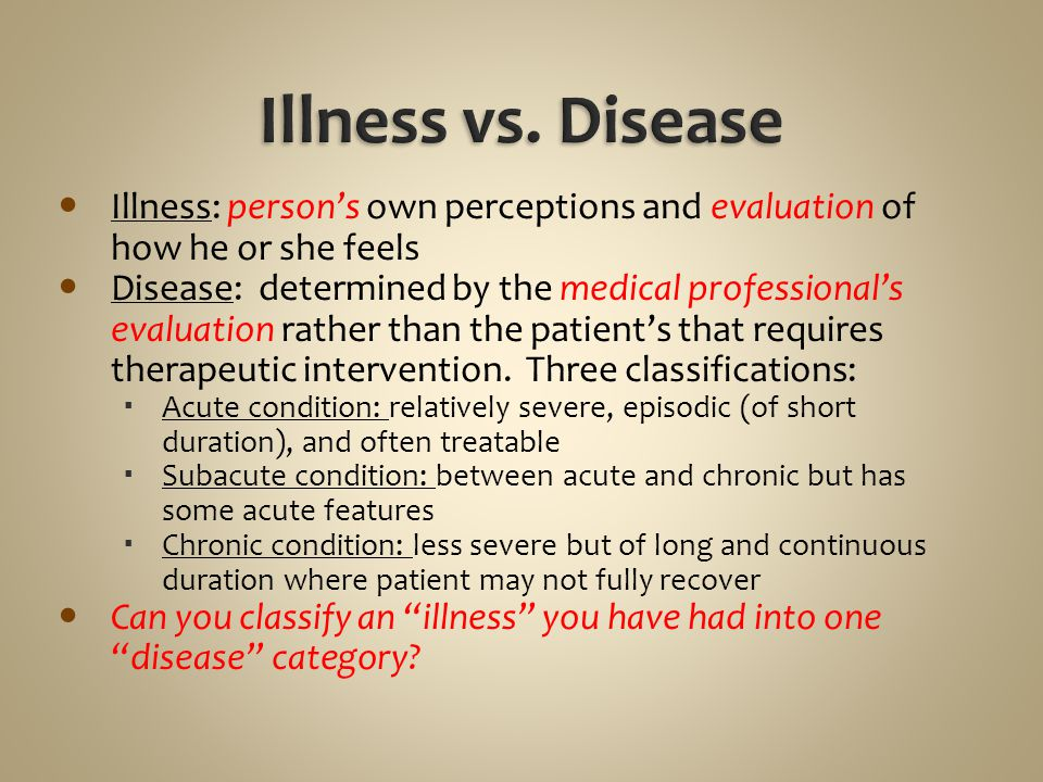 Illness: person's own perceptions and evaluation of how he or she feels Disease: determined by the medical professional's evaluation rather than the p