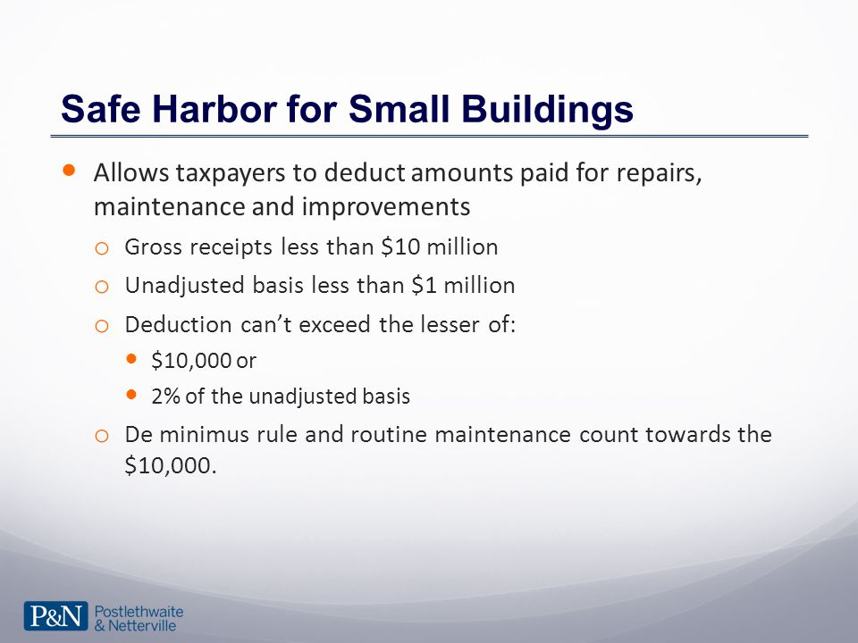 Safe Harbor for Small Buildings Allows taxpayers to deduct amounts paid for repairs, maintenance and improvements o Gross receipts less than $10 million o Unadjusted basis less than $1 million o Deduction can't exceed the lesser of: $10,000 or 2% of the unadjusted basis o De minimus rule and routine maintenance count towards the $10,000.