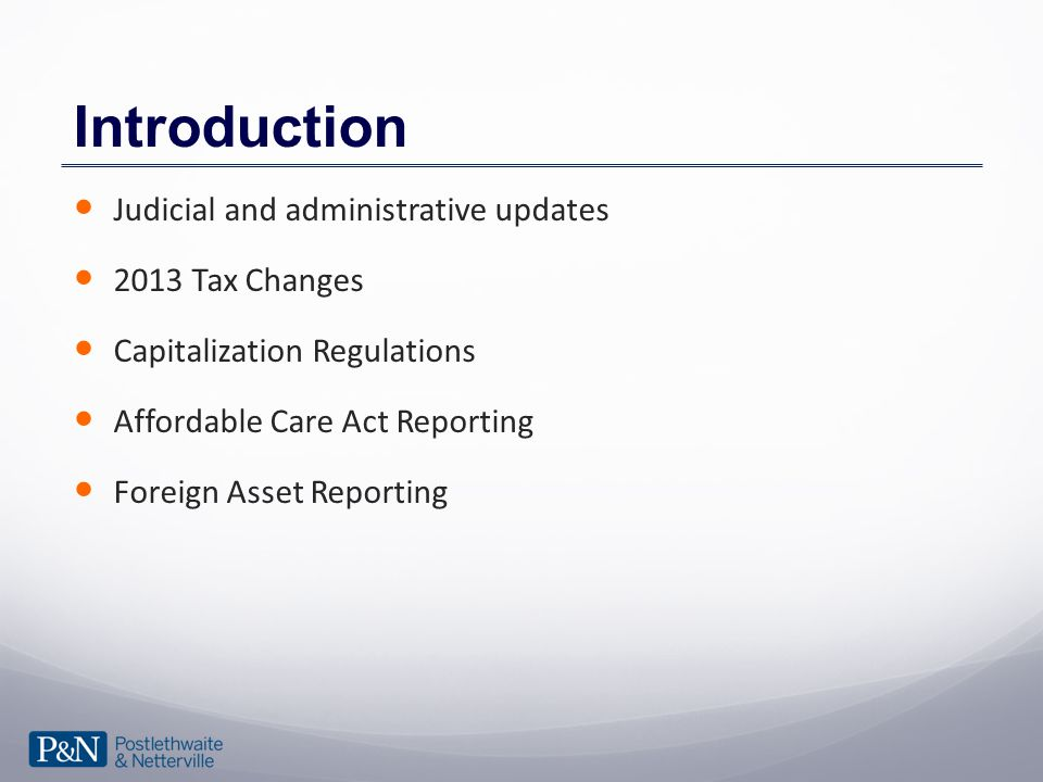 Introduction Judicial and administrative updates 2013 Tax Changes Capitalization Regulations Affordable Care Act Reporting Foreign Asset Reporting