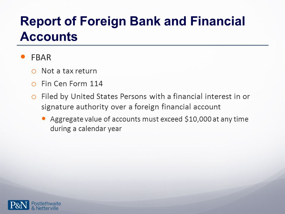 Report of Foreign Bank and Financial Accounts FBAR o Not a tax return o Fin Cen Form 114 o Filed by United States Persons with a financial interest in or signature authority over a foreign financial account Aggregate value of accounts must exceed $10,000 at any time during a calendar year