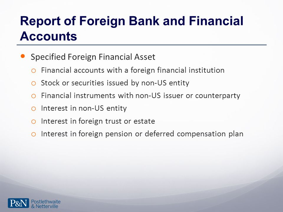 Report of Foreign Bank and Financial Accounts Specified Foreign Financial Asset o Financial accounts with a foreign financial institution o Stock or securities issued by non-US entity o Financial instruments with non-US issuer or counterparty o Interest in non-US entity o Interest in foreign trust or estate o Interest in foreign pension or deferred compensation plan