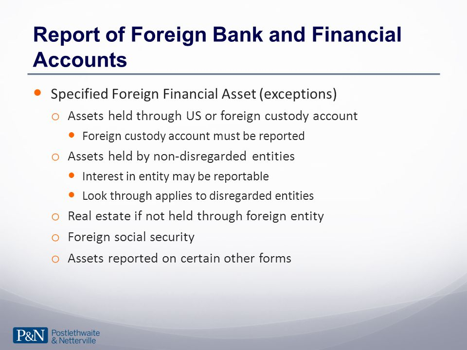 Report of Foreign Bank and Financial Accounts Specified Foreign Financial Asset (exceptions) o Assets held through US or foreign custody account Foreign custody account must be reported o Assets held by non-disregarded entities Interest in entity may be reportable Look through applies to disregarded entities o Real estate if not held through foreign entity o Foreign social security o Assets reported on certain other forms