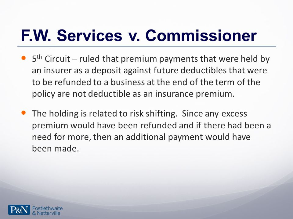 F.W. Services v. Commissioner 5 th Circuit – ruled that premium payments that were held by an insurer as a deposit against future deductibles that wer