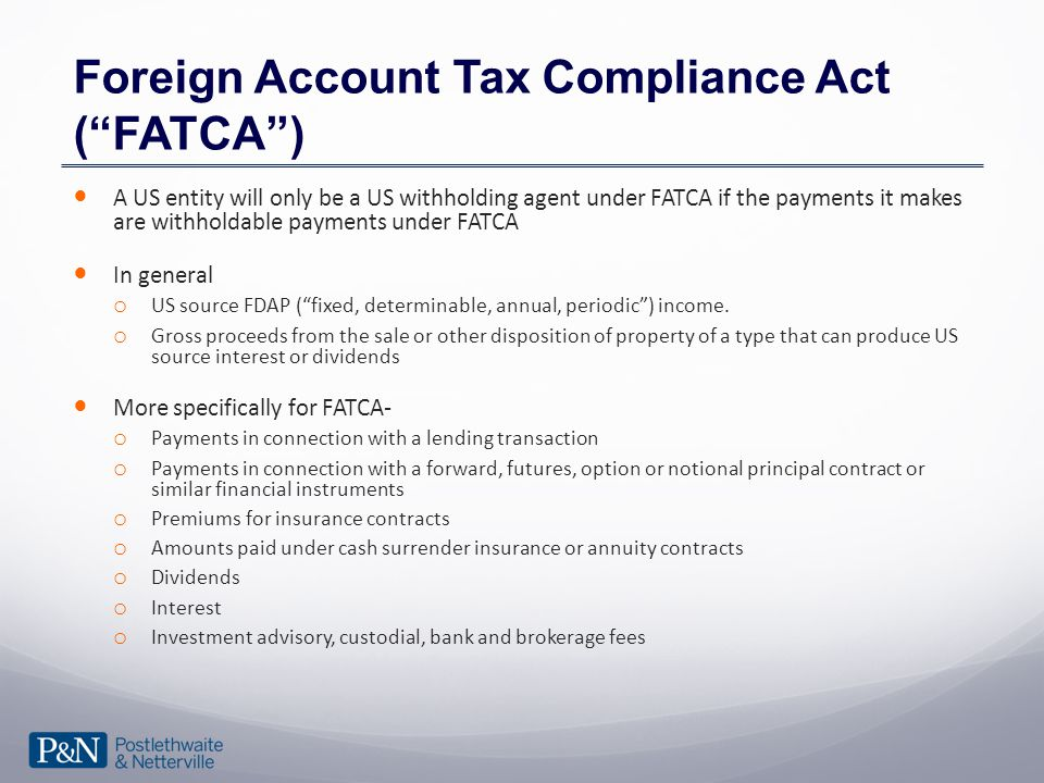 Foreign Account Tax Compliance Act ( FATCA ) A US entity will only be a US withholding agent under FATCA if the payments it makes are withholdable payments under FATCA In general o US source FDAP ( fixed, determinable, annual, periodic ) income.
