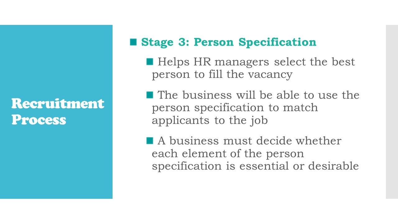 Recruitment Process Stage 3: Person Specification Helps HR managers select the best person to fill the vacancy The business will be able to use the person specification to match applicants to the job A business must decide whether each element of the person specification is essential or desirable
