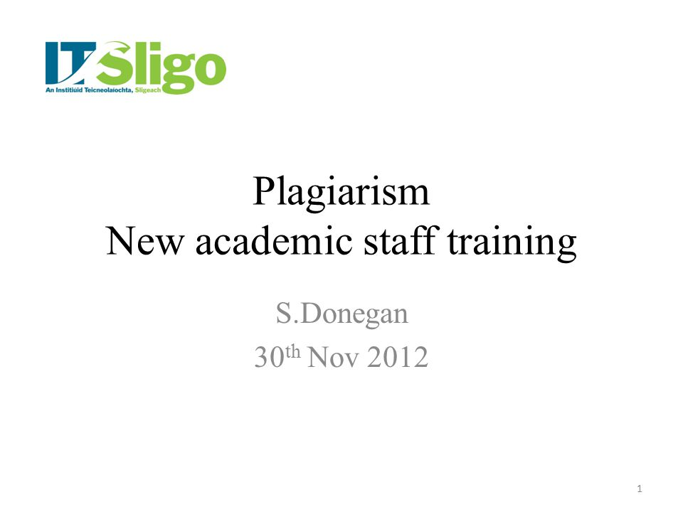 Plagiarism New academic staff training S.Donegan 30 th Nov 2012 1