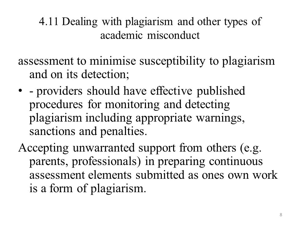 4.11 Dealing with plagiarism and other types of academic misconduct assessment to minimise susceptibility to plagiarism and on its detection; - providers should have effective published procedures for monitoring and detecting plagiarism including appropriate warnings, sanctions and penalties.