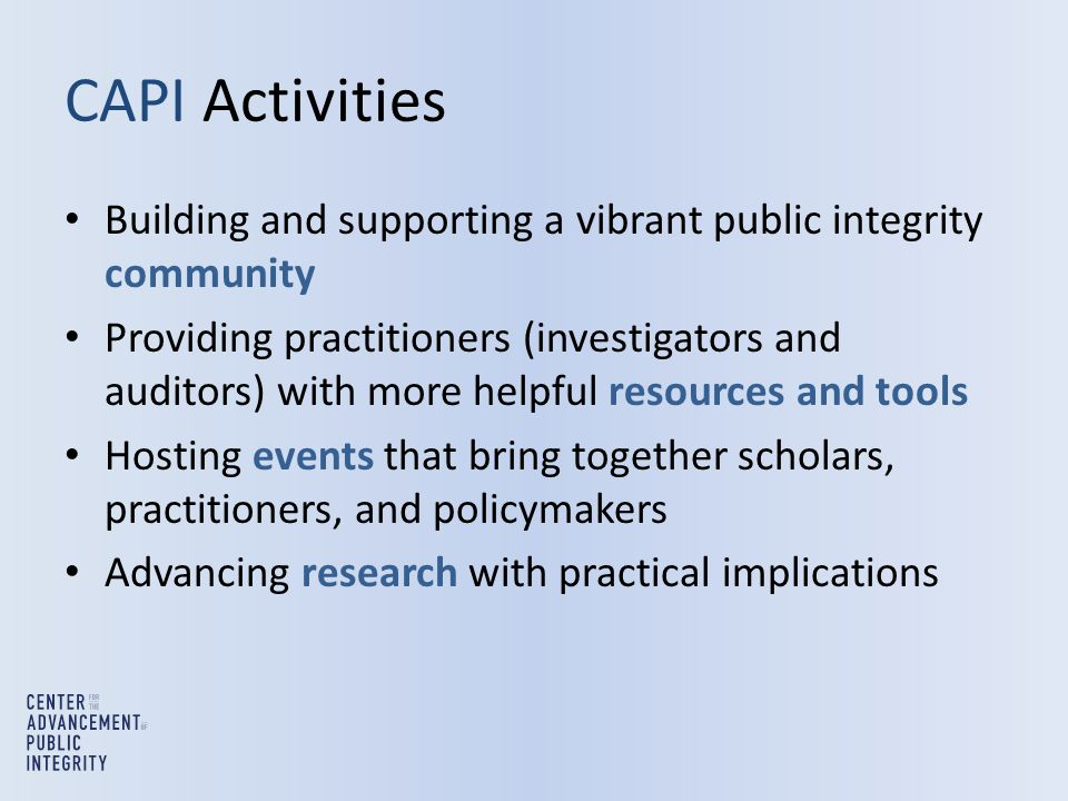 CAPI Activities Building and supporting a vibrant public integrity community Providing practitioners (investigators and auditors) with more helpful resources and tools Hosting events that bring together scholars, practitioners, and policymakers Advancing research with practical implications