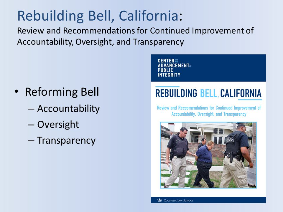 Rebuilding Bell, California: Review and Recommendations for Continued Improvement of Accountability, Oversight, and Transparency Reforming Bell – Accountability – Oversight – Transparency