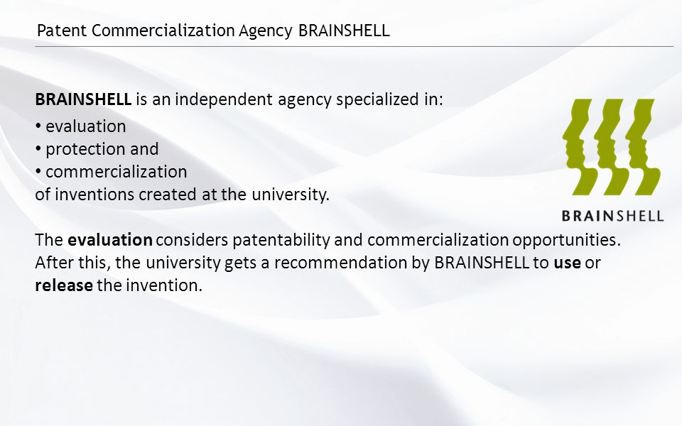 Patent Commercialization Agency BRAINSHELL BRAINSHELL is an independent agency specialized in: evaluation protection and commercialization of inventions created at the university.