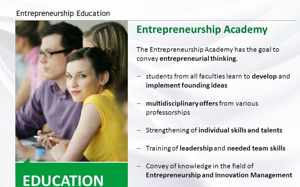 Entrepreneurship Education EDUCATION Entrepreneurship Academy The Entrepreneurship Academy has the goal to convey entrepreneurial thinking.