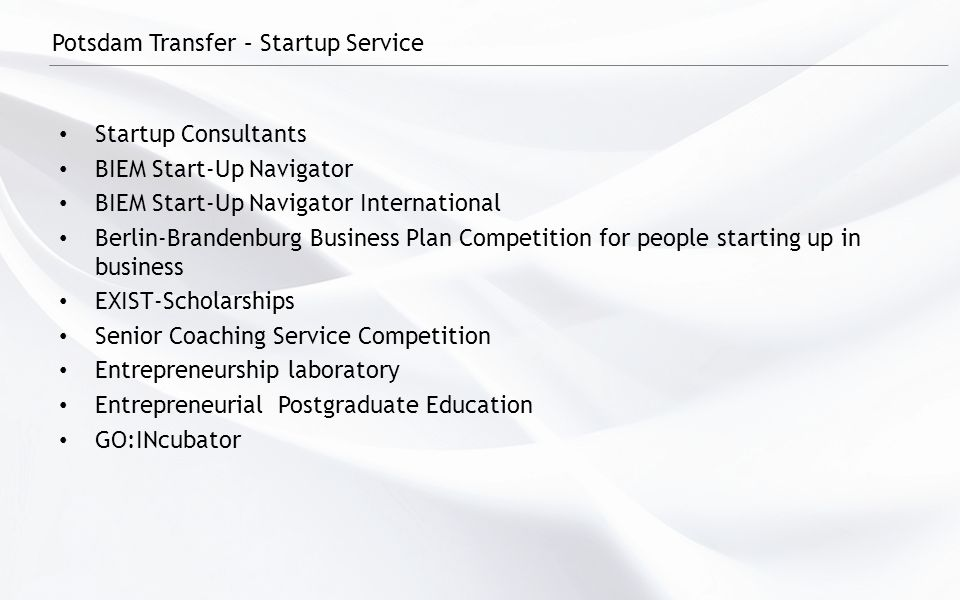 Potsdam Transfer – Startup Service Startup Consultants BIEM Start-Up Navigator BIEM Start-Up Navigator International Berlin-Brandenburg Business Plan Competition for people starting up in business EXIST-Scholarships Senior Coaching Service Competition Entrepreneurship laboratory Entrepreneurial Postgraduate Education GO:INcubator