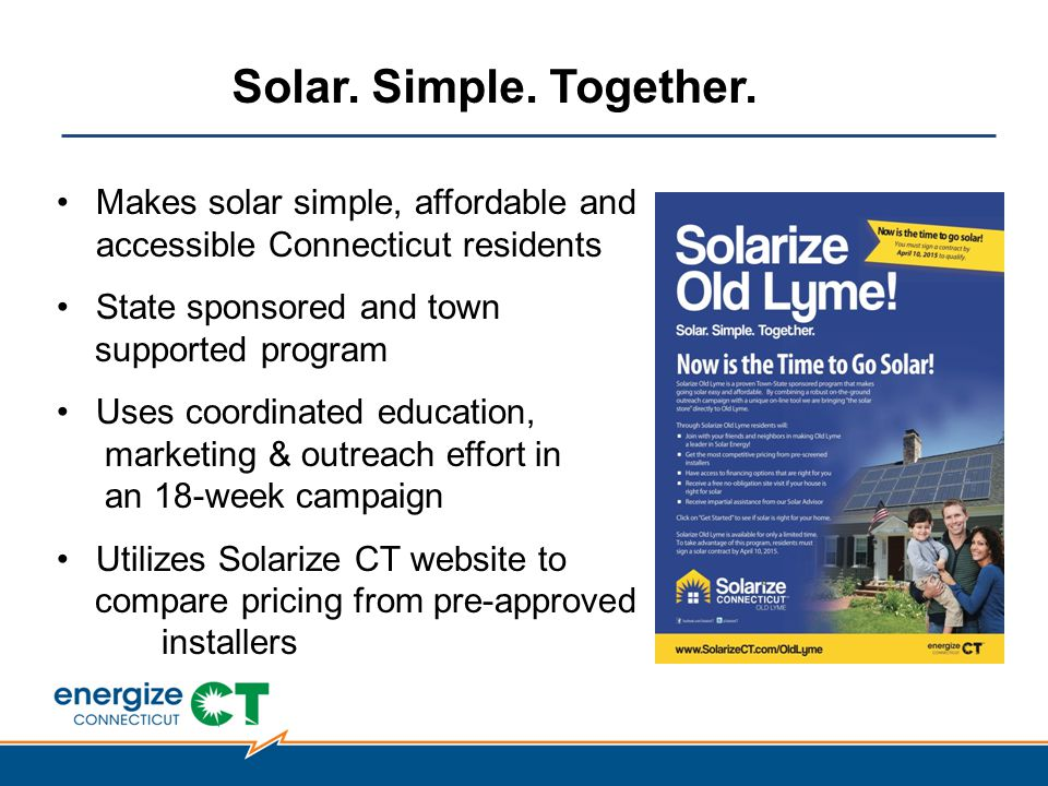 Makes solar simple, affordable and accessible Connecticut residents State sponsored and town supported program Uses coordinated education, marketing & outreach effort in an 18-week campaign Utilizes Solarize CT website to compare pricing from pre-approved installers Solar.