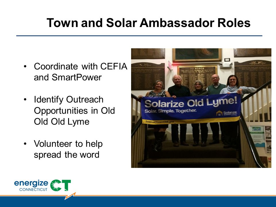 Coordinate with CEFIA and SmartPower Identify Outreach Opportunities in Old Old Old Lyme Volunteer to help spread the word Town and Solar Ambassador Roles