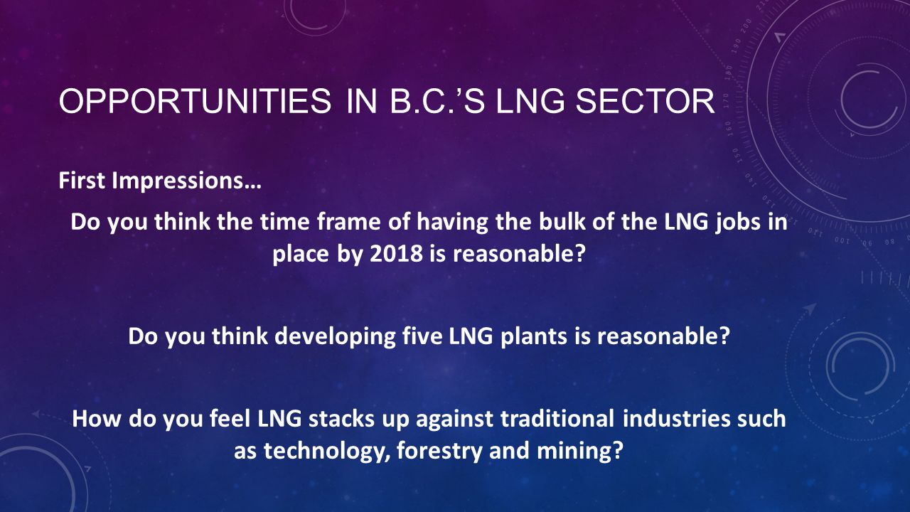 OPPORTUNITIES IN B.C.'S LNG SECTOR First Impressions… Do you think the time frame of having the bulk of the LNG jobs in place by 2018 is reasonable.