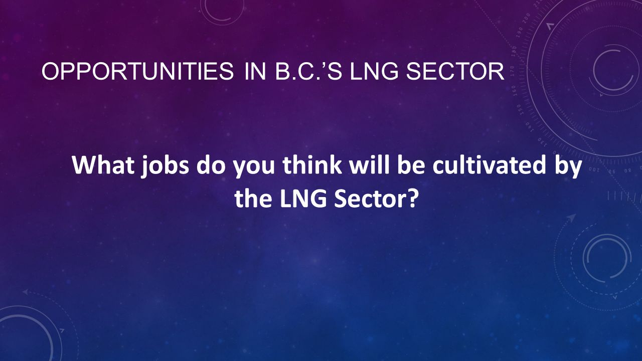 OPPORTUNITIES IN B.C.'S LNG SECTOR What jobs do you think will be cultivated by the LNG Sector