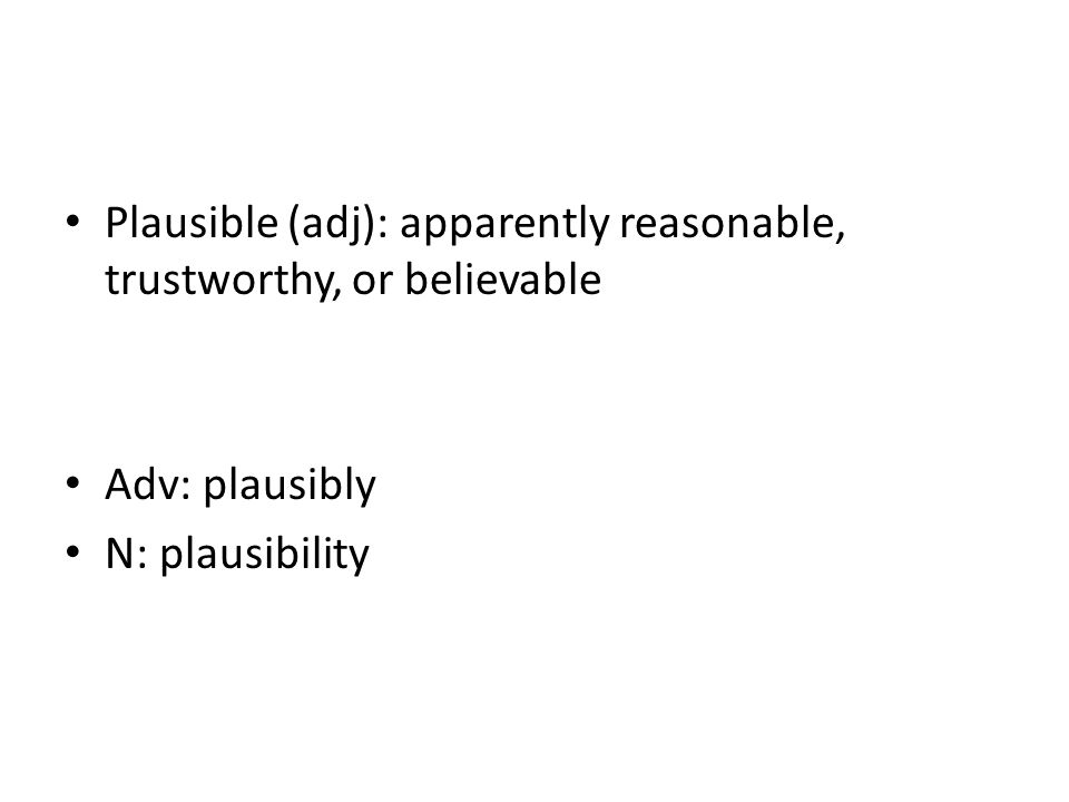 Plausible (adj): apparently reasonable, trustworthy, or believable Adv: plausibly N: plausibility