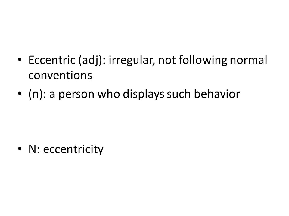 Eccentric (adj): irregular, not following normal conventions (n): a person who displays such behavior N: eccentricity