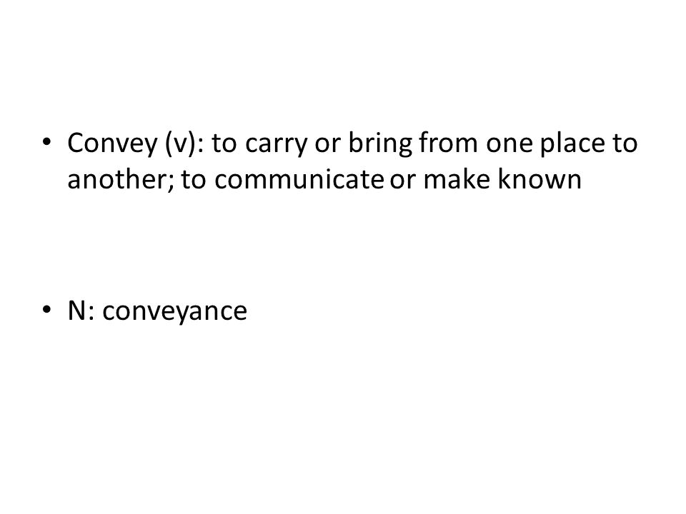 Convey (v): to carry or bring from one place to another; to communicate or make known N: conveyance
